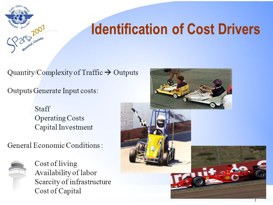 7 Identification of Cost Drivers Quantity/Complexity of Traffic Outputs Outputs Generate Input costs: Staff Operating Costs Capital Investment General Economic Conditions : Cost of living Availability of labor Scarcity of infrastructure Cost of Capital