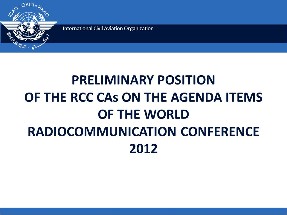 International Civil Aviation Organization PRELIMINARY POSITION OF THE RCC CAs ON THE AGENDA ITEMS OF THE WORLD RADIOCOMMUNICATION CONFERENCE 2012