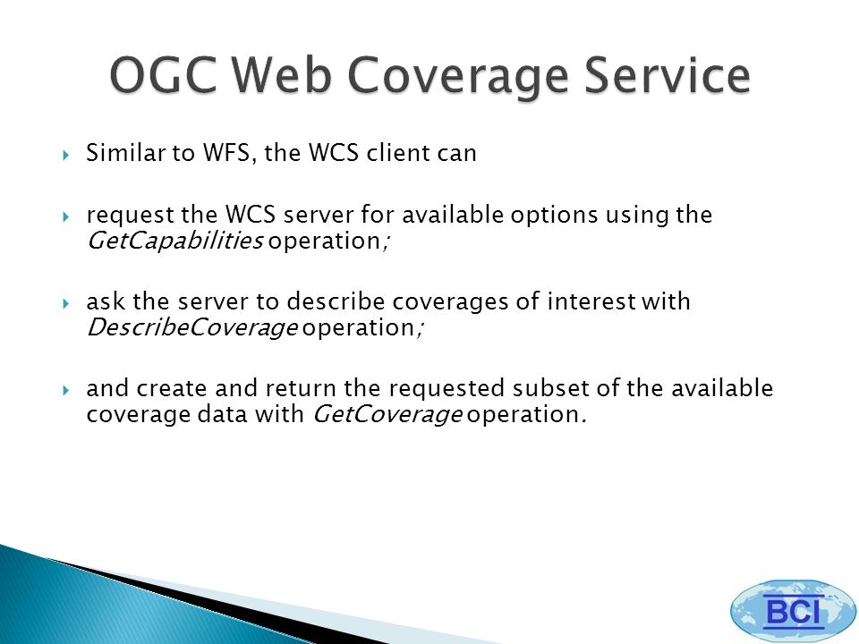 Similar to WFS, the WCS client can request the WCS server for available options using the GetCapabilities operation; ask the server to describe coverages of interest with DescribeCoverage operation; and create and return the requested subset of the available coverage data with GetCoverage operation.