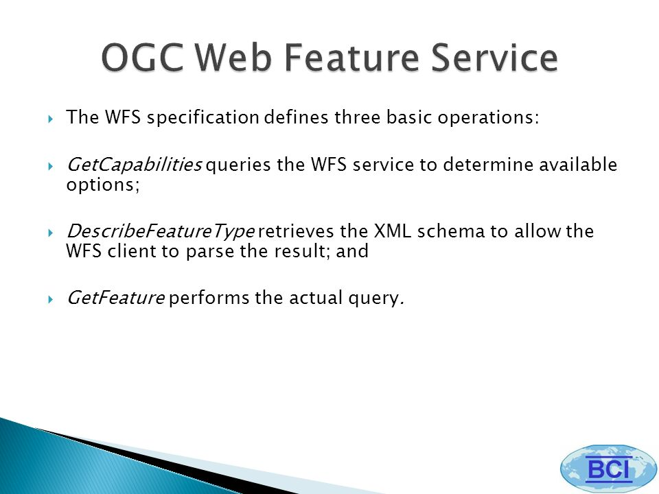 The WFS specification defines three basic operations: GetCapabilities queries the WFS service to determine available options; DescribeFeatureType retrieves the XML schema to allow the WFS client to parse the result; and GetFeature performs the actual query.