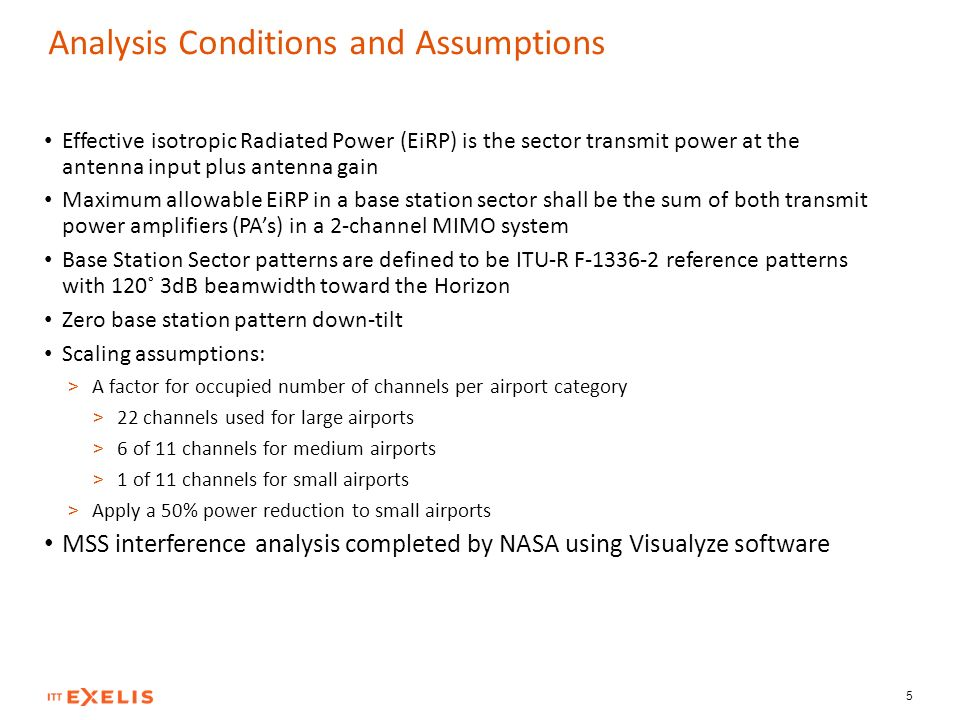 Analysis Conditions and Assumptions Effective isotropic Radiated Power (EiRP) is the sector transmit power at the antenna input plus antenna gain Maximum allowable EiRP in a base station sector shall be the sum of both transmit power amplifiers (PAs) in a 2-channel MIMO system Base Station Sector patterns are defined to be ITU-R F-1336-2 reference patterns with 120˚ 3dB beamwidth toward the Horizon Zero base station pattern down-tilt Scaling assumptions: > A factor for occupied number of channels per airport category > 22 channels used for large airports > 6 of 11 channels for medium airports > 1 of 11 channels for small airports > Apply a 50% power reduction to small airports MSS interference analysis completed by NASA using Visualyze software 5