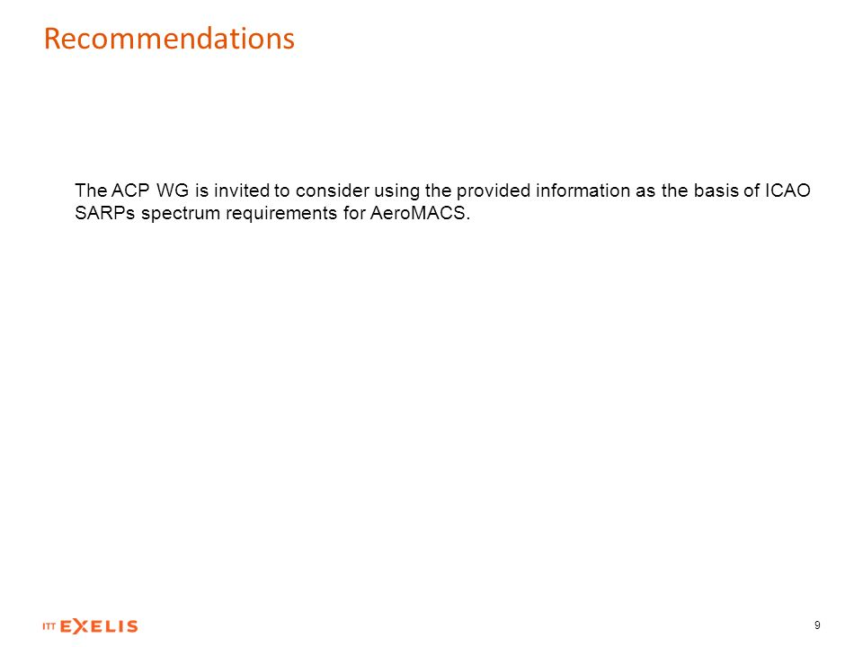 Recommendations 9 The ACP WG is invited to consider using the provided information as the basis of ICAO SARPs spectrum requirements for AeroMACS.