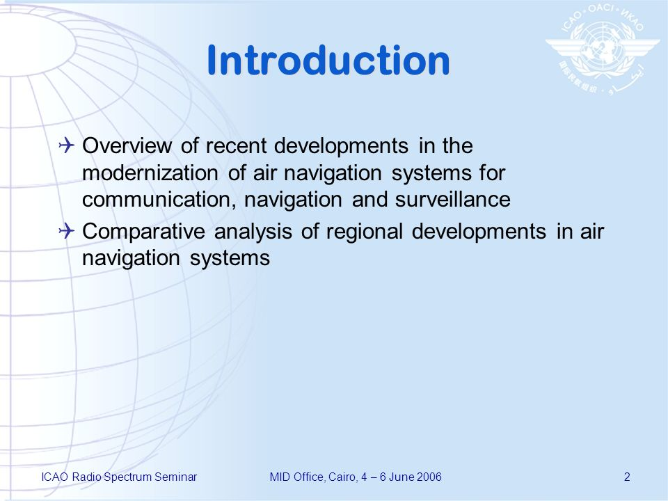 ICAO Radio Spectrum SeminarMID Office, Cairo, 4 – 6 June 20062 Introduction Overview of recent developments in the modernization of air navigation systems for communication, navigation and surveillance Comparative analysis of regional developments in air navigation systems