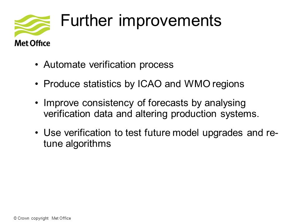 © Crown copyright Met Office Further improvements Automate verification process Produce statistics by ICAO and WMO regions Improve consistency of forecasts by analysing verification data and altering production systems.