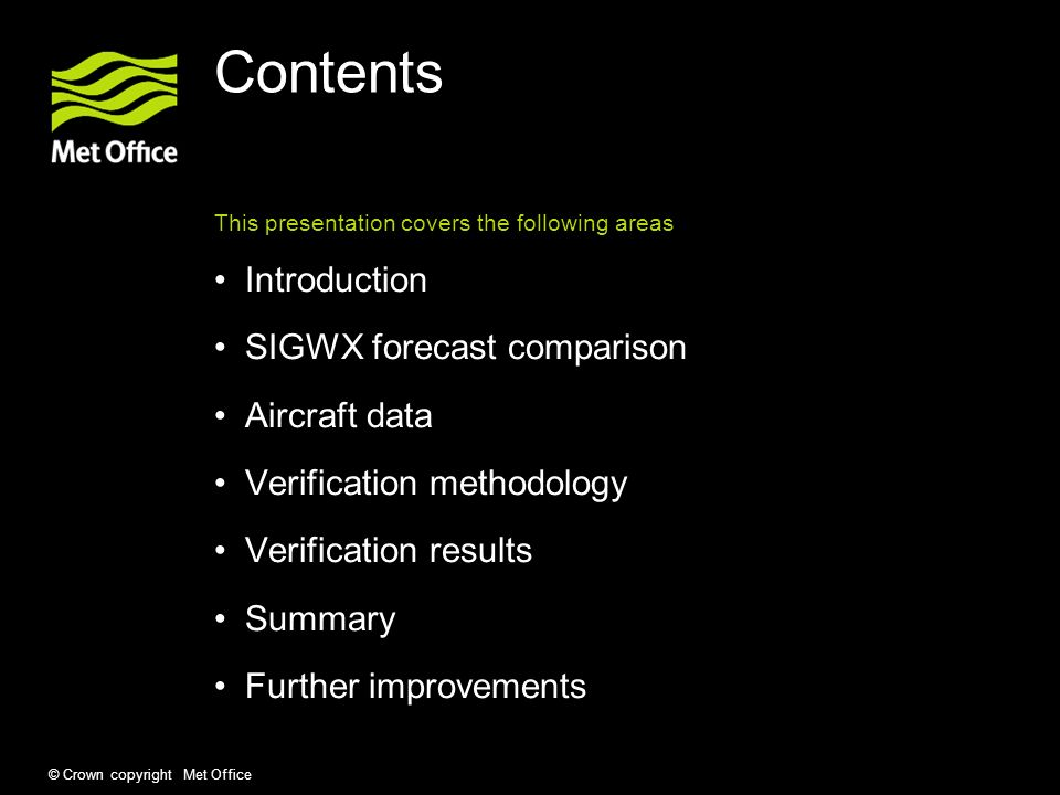 © Crown copyright Met Office Contents This presentation covers the following areas Introduction SIGWX forecast comparison Aircraft data Verification methodology Verification results Summary Further improvements