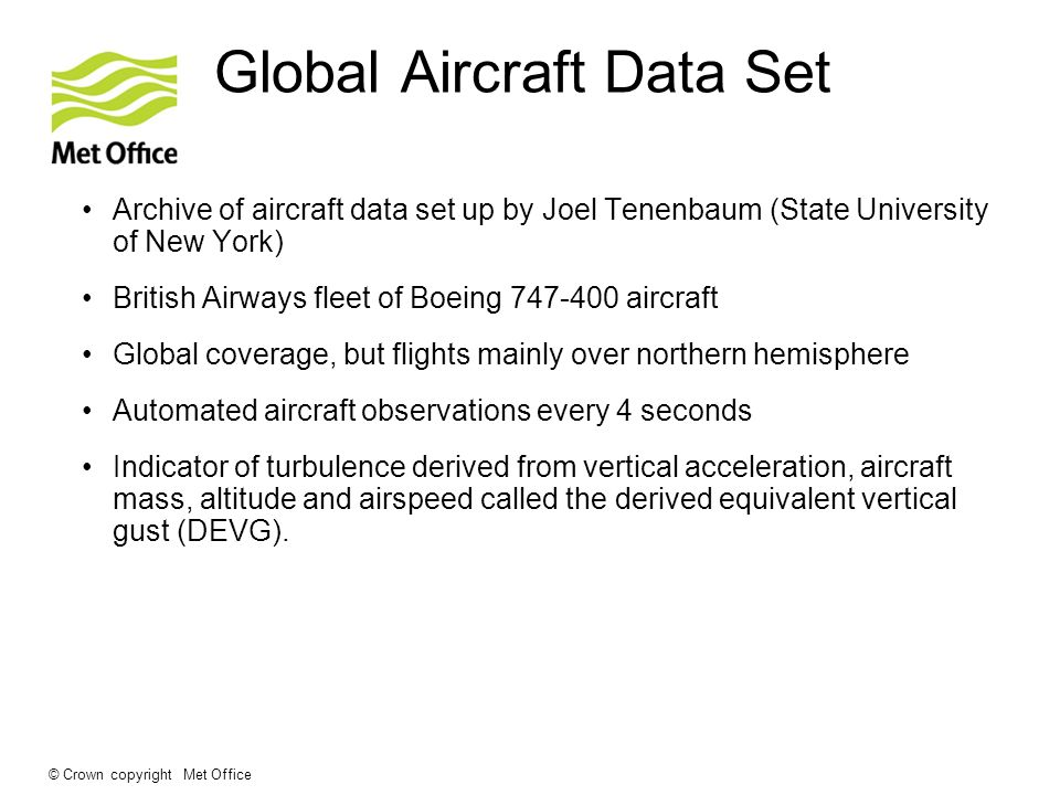 © Crown copyright Met Office Global Aircraft Data Set Archive of aircraft data set up by Joel Tenenbaum (State University of New York) British Airways fleet of Boeing 747-400 aircraft Global coverage, but flights mainly over northern hemisphere Automated aircraft observations every 4 seconds Indicator of turbulence derived from vertical acceleration, aircraft mass, altitude and airspeed called the derived equivalent vertical gust (DEVG).
