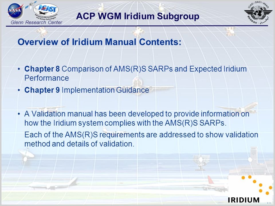11 Glenn Research Center Overview of Iridium Manual Contents: Chapter 8 Comparison of AMS(R)S SARPs and Expected Iridium Performance Chapter 9 Implementation Guidance A Validation manual has been developed to provide information on how the Iridium system complies with the AMS(R)S SARPs.