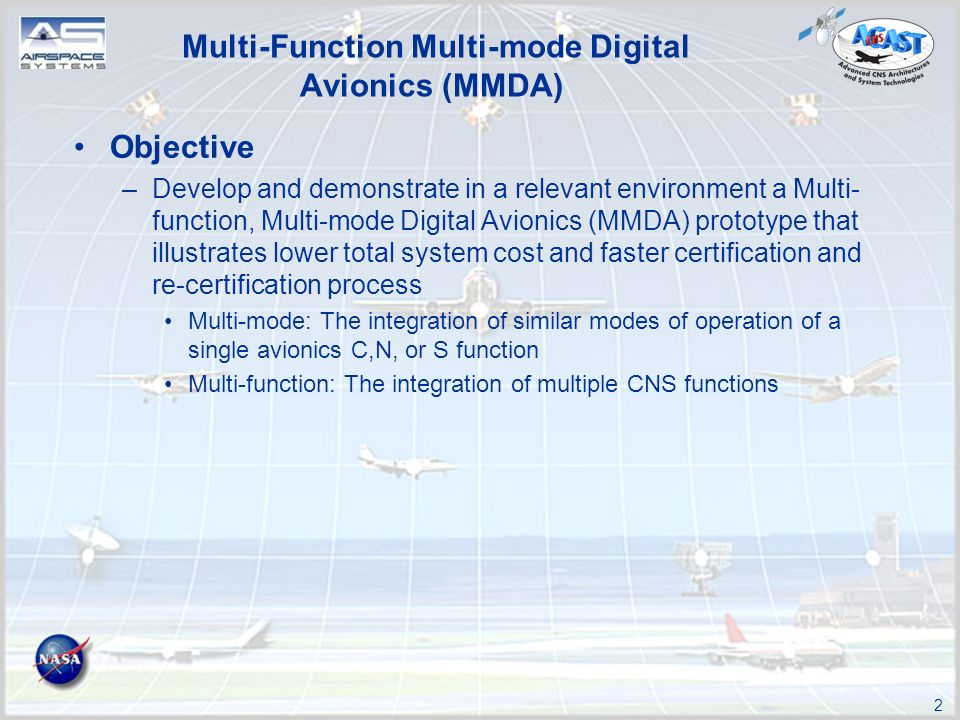 2 Multi-Function Multi-mode Digital Avionics (MMDA) Objective –Develop and demonstrate in a relevant environment a Multi- function, Multi-mode Digital Avionics (MMDA) prototype that illustrates lower total system cost and faster certification and re-certification process Multi-mode: The integration of similar modes of operation of a single avionics C,N, or S function Multi-function: The integration of multiple CNS functions