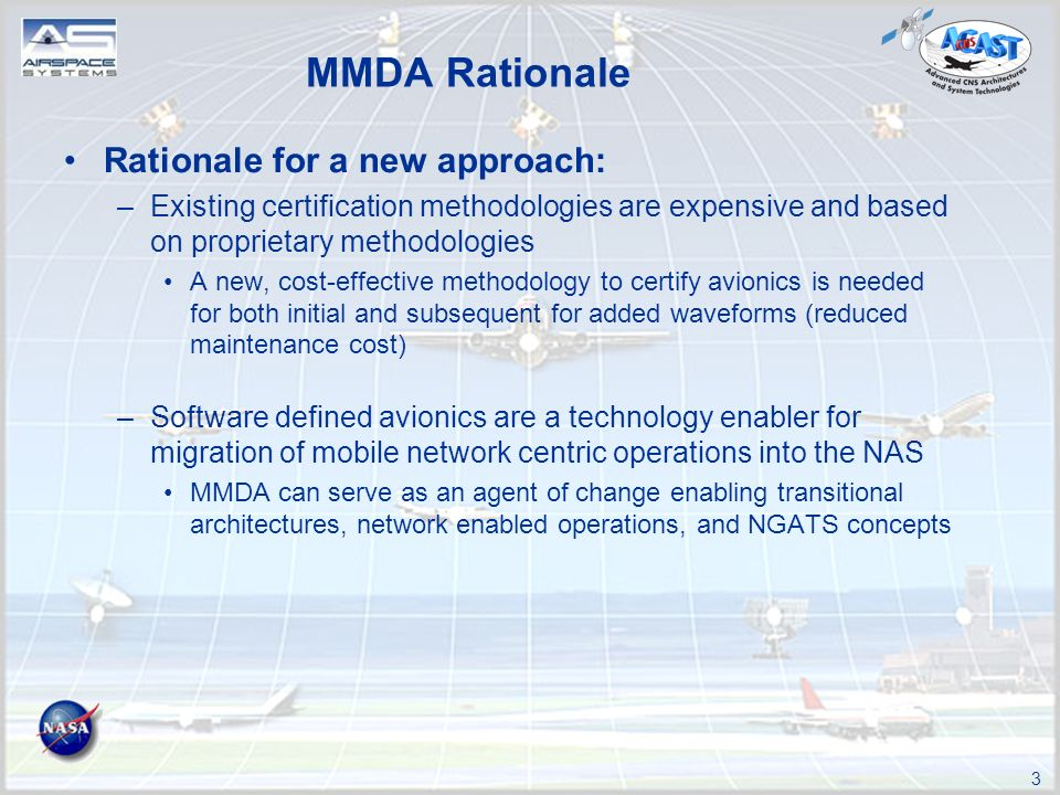 3 Rationale for a new approach: –Existing certification methodologies are expensive and based on proprietary methodologies A new, cost-effective methodology to certify avionics is needed for both initial and subsequent for added waveforms (reduced maintenance cost) –Software defined avionics are a technology enabler for migration of mobile network centric operations into the NAS MMDA can serve as an agent of change enabling transitional architectures, network enabled operations, and NGATS concepts MMDA Rationale