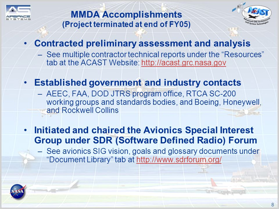 8 MMDA Accomplishments (Project terminated at end of FY05) Contracted preliminary assessment and analysis –See multiple contractor technical reports under the Resources tab at the ACAST Website:   Established government and industry contacts –AEEC, FAA, DOD JTRS program office, RTCA SC-200 working groups and standards bodies, and Boeing, Honeywell, and Rockwell Collins Initiated and chaired the Avionics Special Interest Group under SDR (Software Defined Radio) Forum –See avionics SIG vision, goals and glossary documents under Document Library tab at