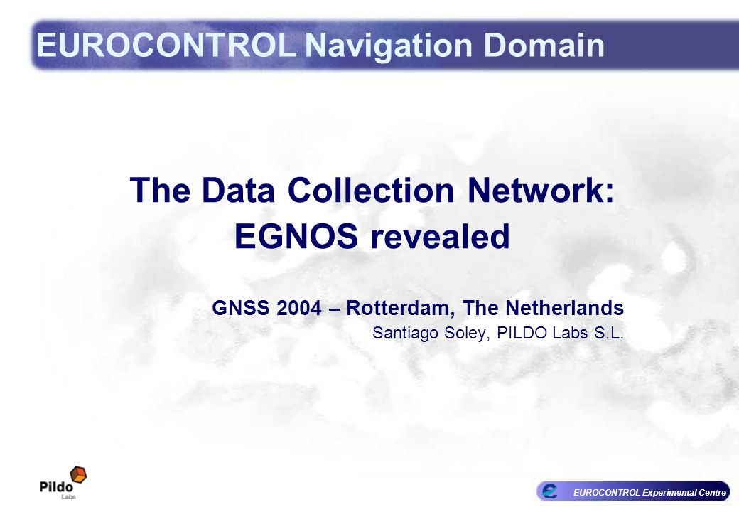 EUROCONTROL Experimental Centre EUROCONTROL Navigation Domain The Data Collection Network: EGNOS revealed GNSS 2004 – Rotterdam, The Netherlands Santiago Soley, PILDO Labs S.L.
