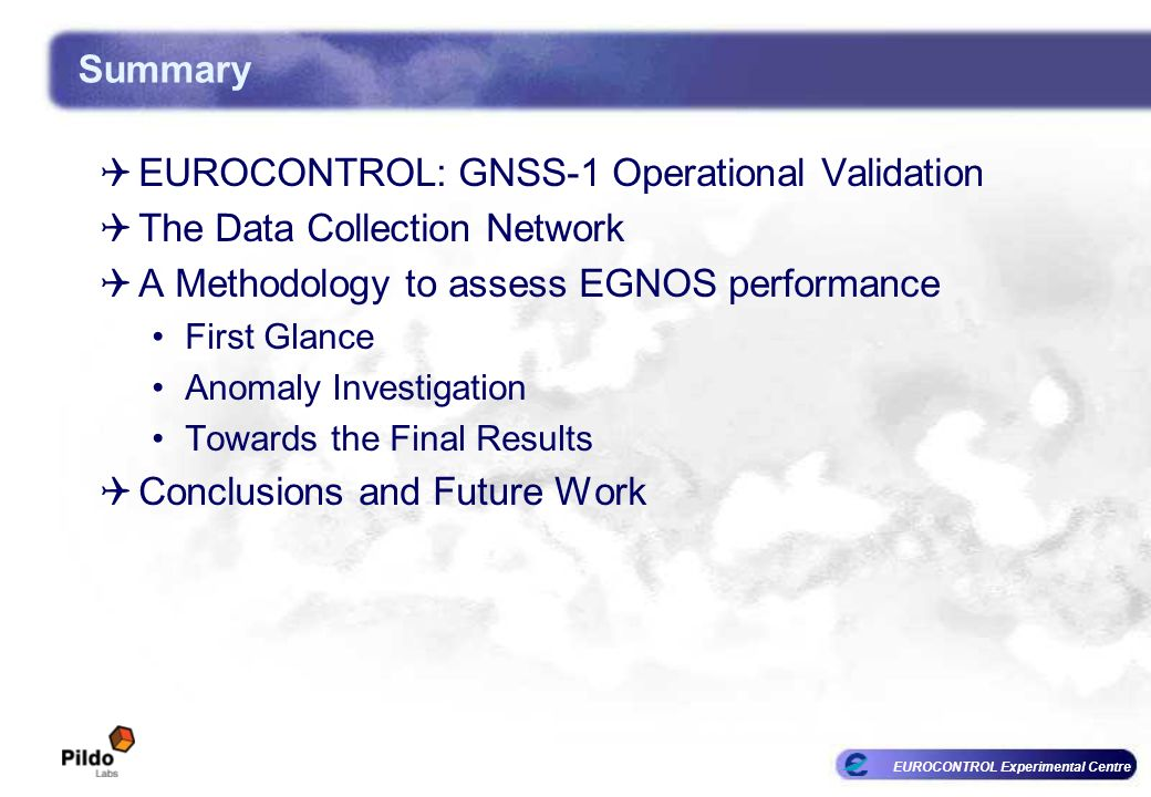 EUROCONTROL Experimental Centre Summary EUROCONTROL: GNSS-1 Operational Validation The Data Collection Network A Methodology to assess EGNOS performance First Glance Anomaly Investigation Towards the Final Results Conclusions and Future Work