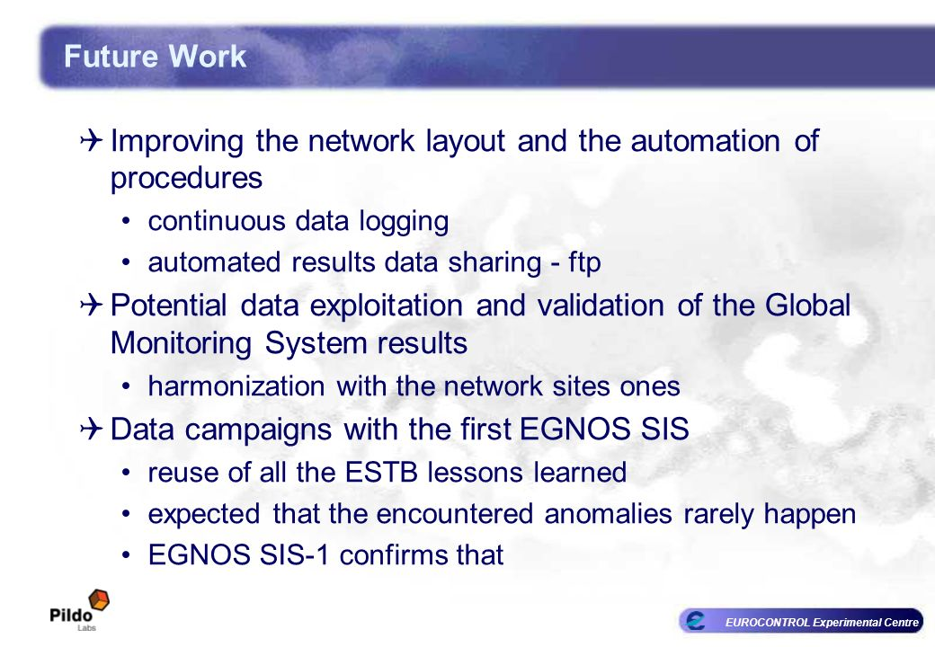 EUROCONTROL Experimental Centre Future Work Improving the network layout and the automation of procedures continuous data logging automated results data sharing - ftp Potential data exploitation and validation of the Global Monitoring System results harmonization with the network sites ones Data campaigns with the first EGNOS SIS reuse of all the ESTB lessons learned expected that the encountered anomalies rarely happen EGNOS SIS-1 confirms that