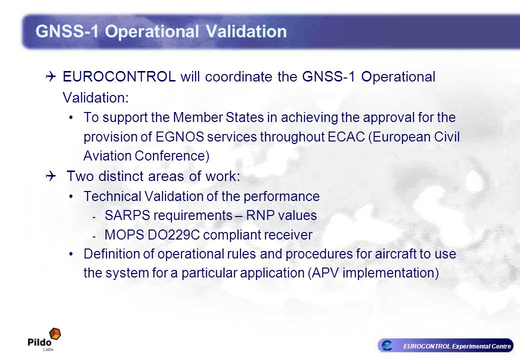 EUROCONTROL Experimental Centre GNSS-1 Operational Validation EUROCONTROL will coordinate the GNSS-1 Operational Validation: To support the Member States in achieving the approval for the provision of EGNOS services throughout ECAC (European Civil Aviation Conference) Two distinct areas of work: Technical Validation of the performance - SARPS requirements – RNP values - MOPS DO229C compliant receiver Definition of operational rules and procedures for aircraft to use the system for a particular application (APV implementation)