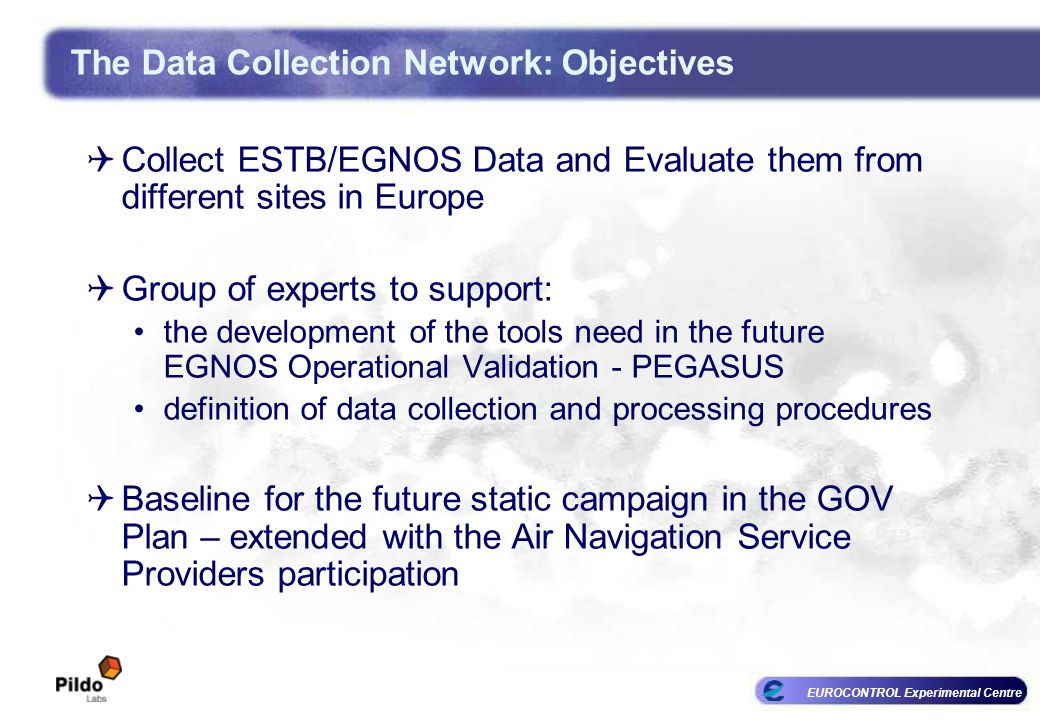 EUROCONTROL Experimental Centre The Data Collection Network: Objectives Collect ESTB/EGNOS Data and Evaluate them from different sites in Europe Group of experts to support: the development of the tools need in the future EGNOS Operational Validation - PEGASUS definition of data collection and processing procedures Baseline for the future static campaign in the GOV Plan – extended with the Air Navigation Service Providers participation