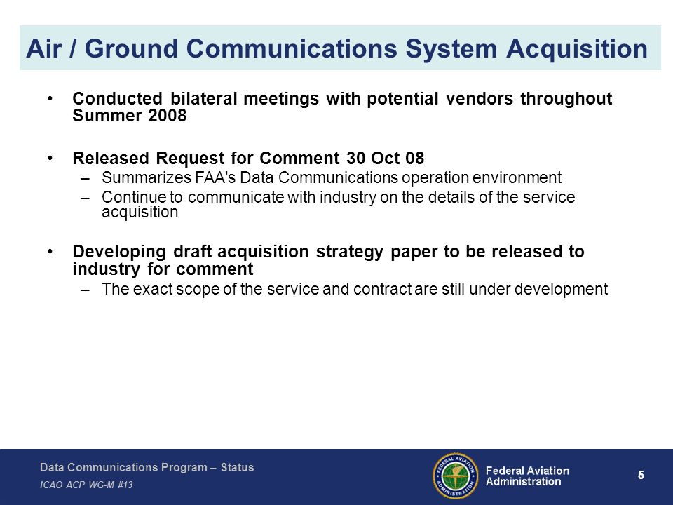 Data Communications Program – Status ICAO ACP WG-M #13 5 Air / Ground Communications System Acquisition Conducted bilateral meetings with potential vendors throughout Summer 2008 Released Request for Comment 30 Oct 08 –Summarizes FAA s Data Communications operation environment –Continue to communicate with industry on the details of the service acquisition Developing draft acquisition strategy paper to be released to industry for comment –The exact scope of the service and contract are still under development