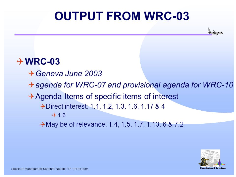 Nav, Spectrum & Surveillance Spectrum Management Seminar, Nairobi - 17-19 Feb 2004 OUTPUT FROM WRC-03 WRC-03 Geneva June 2003 agenda for WRC-07 and provisional agenda for WRC-10 Agenda Items of specific items of interest Direct interest: 1.1, 1.2, 1.3, 1.6, 1.17 & 4 1.6 May be of relevance: 1.4, 1.5, 1.7, 1.13, 6 & 7.2