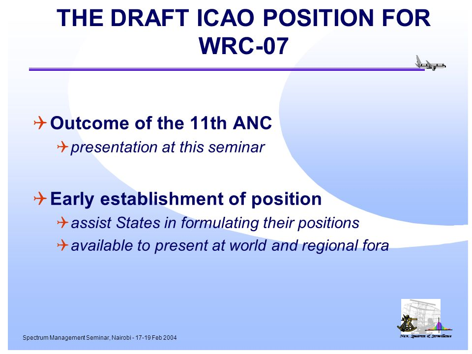 Nav, Spectrum & Surveillance Spectrum Management Seminar, Nairobi - 17-19 Feb 2004 THE DRAFT ICAO POSITION FOR WRC-07 Outcome of the 11th ANC presentation at this seminar Early establishment of position assist States in formulating their positions available to present at world and regional fora