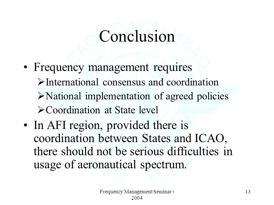Frequency Management Seminar - 2004 13 Conclusion Frequency management requires International consensus and coordination National implementation of agreed policies Coordination at State level In AFI region, provided there is coordination between States and ICAO, there should not be serious difficulties in usage of aeronautical spectrum.