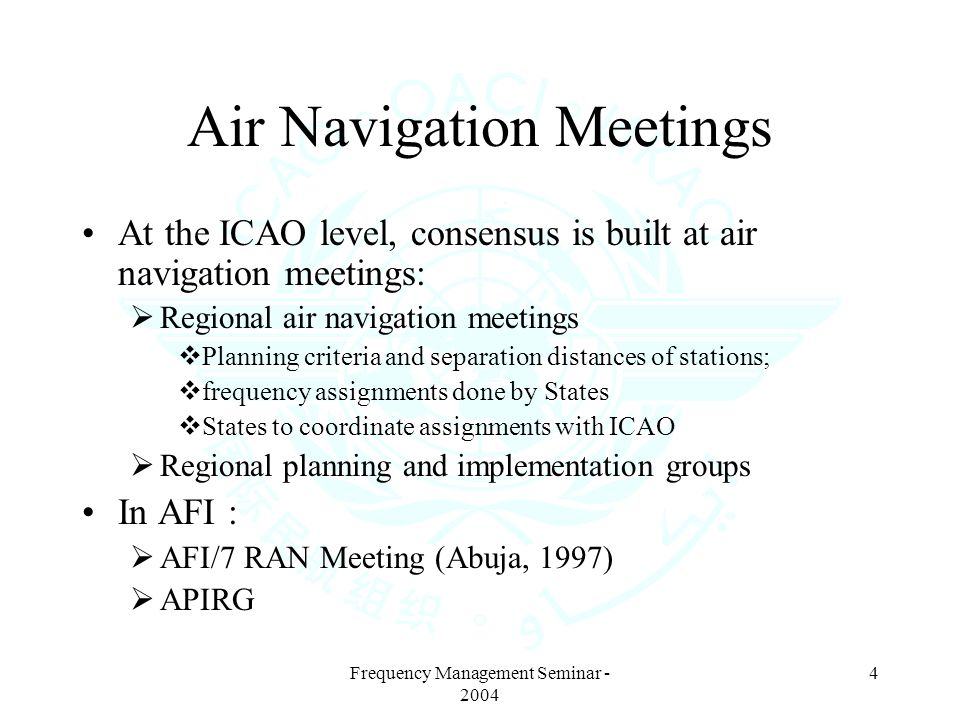 Frequency Management Seminar - 2004 4 Air Navigation Meetings At the ICAO level, consensus is built at air navigation meetings: Regional air navigation meetings Planning criteria and separation distances of stations; frequency assignments done by States States to coordinate assignments with ICAO Regional planning and implementation groups In AFI : AFI/7 RAN Meeting (Abuja, 1997) APIRG
