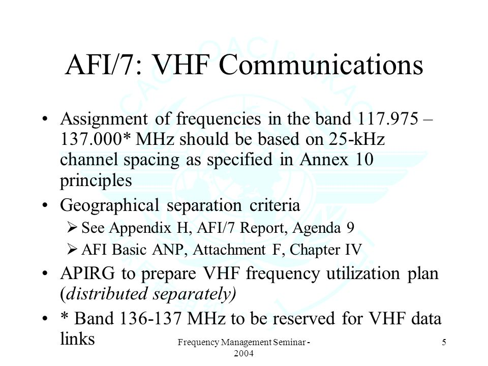 Frequency Management Seminar - 2004 5 AFI/7: VHF Communications Assignment of frequencies in the band 117.975 – 137.000* MHz should be based on 25-kHz channel spacing as specified in Annex 10 principles Geographical separation criteria See Appendix H, AFI/7 Report, Agenda 9 AFI Basic ANP, Attachment F, Chapter IV APIRG to prepare VHF frequency utilization plan (distributed separately) * Band 136-137 MHz to be reserved for VHF data links