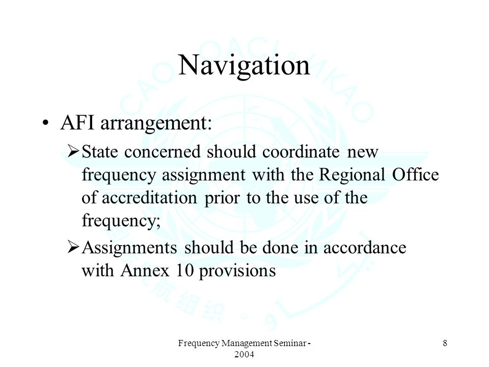 Frequency Management Seminar - 2004 8 Navigation AFI arrangement: State concerned should coordinate new frequency assignment with the Regional Office of accreditation prior to the use of the frequency; Assignments should be done in accordance with Annex 10 provisions
