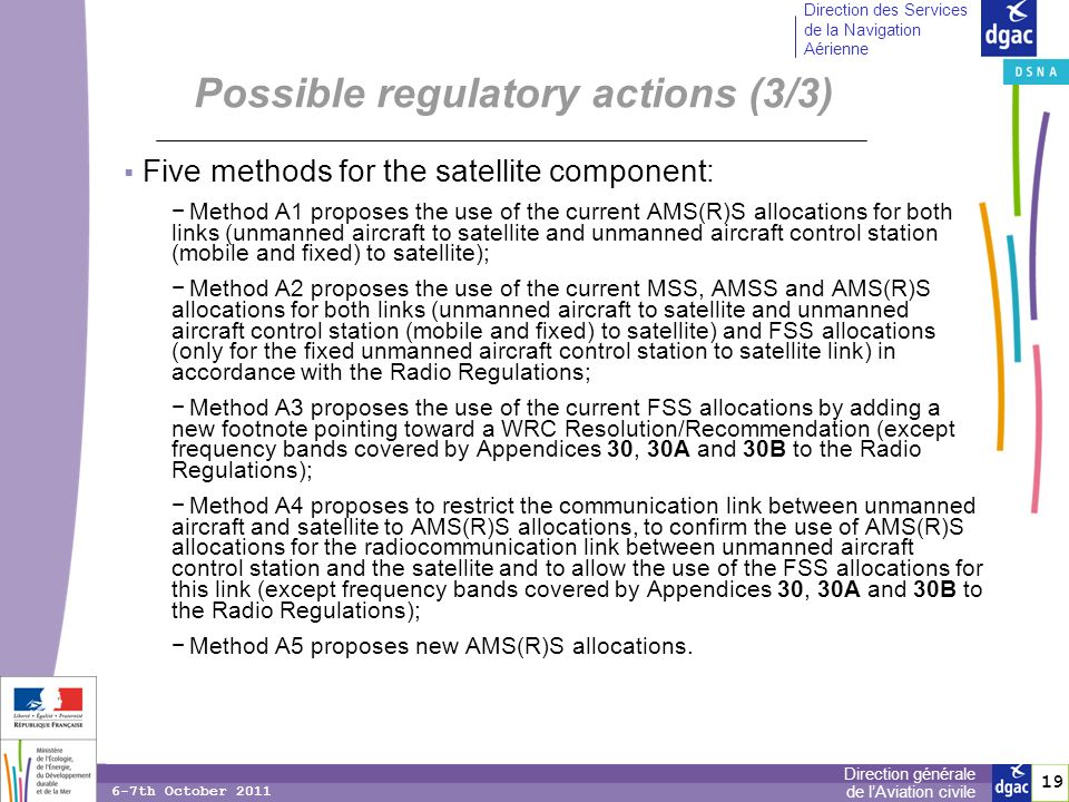 19 Direction générale de lAviation civile Direction des Services de la Navigation Aérienne 6-7th October 2011 Five methods for the satellite component: Method A1 proposes the use of the current AMS(R)S allocations for both links (unmanned aircraft to satellite and unmanned aircraft control station (mobile and fixed) to satellite); Method A2 proposes the use of the current MSS, AMSS and AMS(R)S allocations for both links (unmanned aircraft to satellite and unmanned aircraft control station (mobile and fixed) to satellite) and FSS allocations (only for the fixed unmanned aircraft control station to satellite link) in accordance with the Radio Regulations; Method A3 proposes the use of the current FSS allocations by adding a new footnote pointing toward a WRC Resolution/Recommendation (except frequency bands covered by Appendices 30, 30A and 30B to the Radio Regulations); Method A4 proposes to restrict the communication link between unmanned aircraft and satellite to AMS(R)S allocations, to confirm the use of AMS(R)S allocations for the radiocommunication link between unmanned aircraft control station and the satellite and to allow the use of the FSS allocations for this link (except frequency bands covered by Appendices 30, 30A and 30B to the Radio Regulations); Method A5 proposes new AMS(R)S allocations.