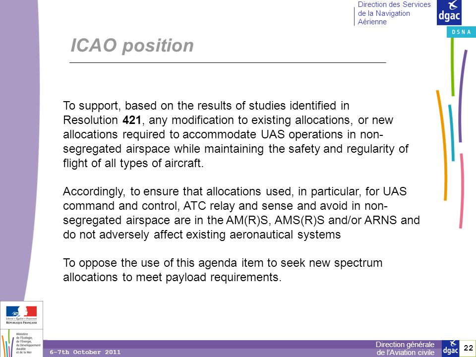 22 Direction générale de lAviation civile Direction des Services de la Navigation Aérienne 6-7th October 2011 ICAO position To support, based on the results of studies identified in Resolution 421, any modification to existing allocations, or new allocations required to accommodate UAS operations in non- segregated airspace while maintaining the safety and regularity of flight of all types of aircraft.