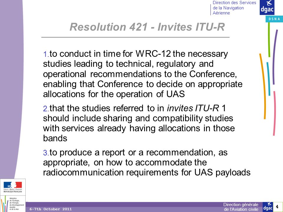 4 4 Direction générale de lAviation civile Direction des Services de la Navigation Aérienne 6-7th October 2011 Resolution Invites ITU-R to conduct in time for WRC 12 the necessary studies leading to technical, regulatory and operational recommendations to the Conference, enabling that Conference to decide on appropriate allocations for the operation of UAS that the studies referred to in invites ITU R 1 should include sharing and compatibility studies with services already having allocations in those bands to produce a report or a recommendation, as appropriate, on how to accommodate the radiocommunication requirements for UAS payloads