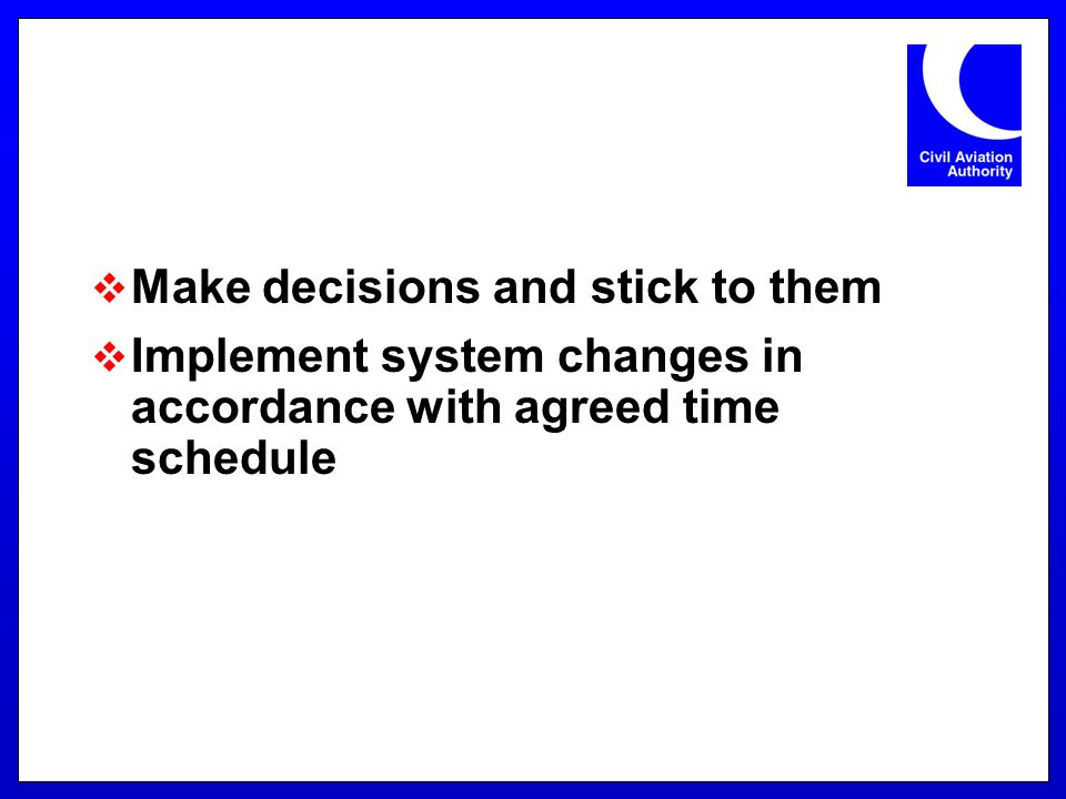 Make decisions and stick to them Implement system changes in accordance with agreed time schedule