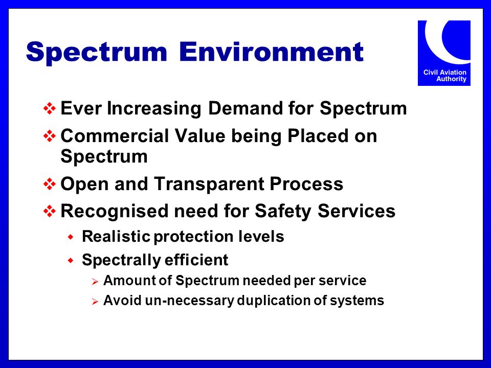 Spectrum Environment Ever Increasing Demand for Spectrum Commercial Value being Placed on Spectrum Open and Transparent Process Recognised need for Safety Services Realistic protection levels Spectrally efficient Amount of Spectrum needed per service Avoid un-necessary duplication of systems