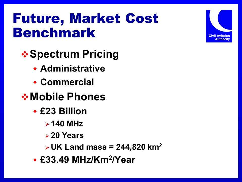 Future, Market Cost Benchmark Spectrum Pricing Administrative Commercial Mobile Phones £23 Billion 140 MHz 20 Years UK Land mass = 244,820 km 2 £33.49 MHz/Km 2 /Year