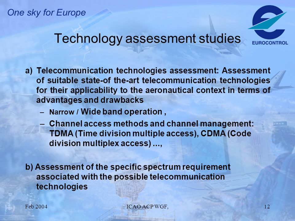 Feb 2004ICAO ACP WGF,12 Technology assessment studies a)Telecommunication technologies assessment: Assessment of suitable state-of the-art telecommunication technologies for their applicability to the aeronautical context in terms of advantages and drawbacks –Narrow / Wide band operation, –Channel access methods and channel management: TDMA (Time division multiple access), CDMA (Code division multiplex access)..., b) Assessment of the specific spectrum requirement associated with the possible telecommunication technologies
