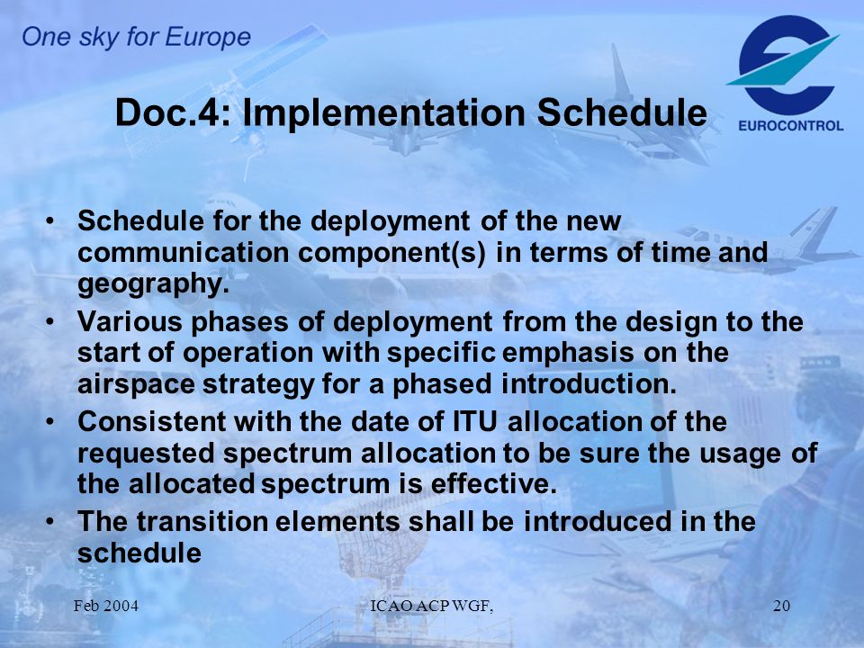 Feb 2004ICAO ACP WGF,20 Doc.4: Implementation Schedule Schedule for the deployment of the new communication component(s) in terms of time and geography.
