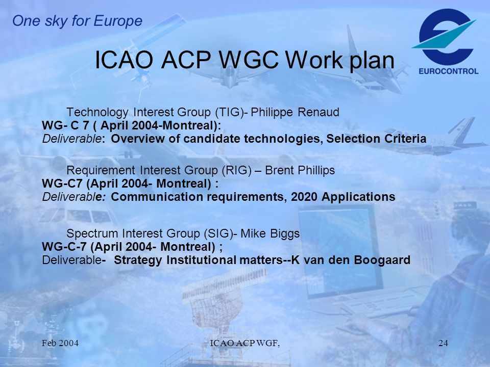 Feb 2004ICAO ACP WGF,24 ICAO ACP WGC Work plan Technology Interest Group (TIG)- Philippe Renaud WG- C 7 ( April 2004-Montreal): Deliverable: Overview of candidate technologies, Selection Criteria Requirement Interest Group (RIG) – Brent Phillips WG-C7 (April 2004- Montreal) : Deliverable: Communication requirements, 2020 Applications Spectrum Interest Group (SIG)- Mike Biggs WG-C-7 (April 2004- Montreal) ; Deliverable- Strategy Institutional matters--K van den Boogaard
