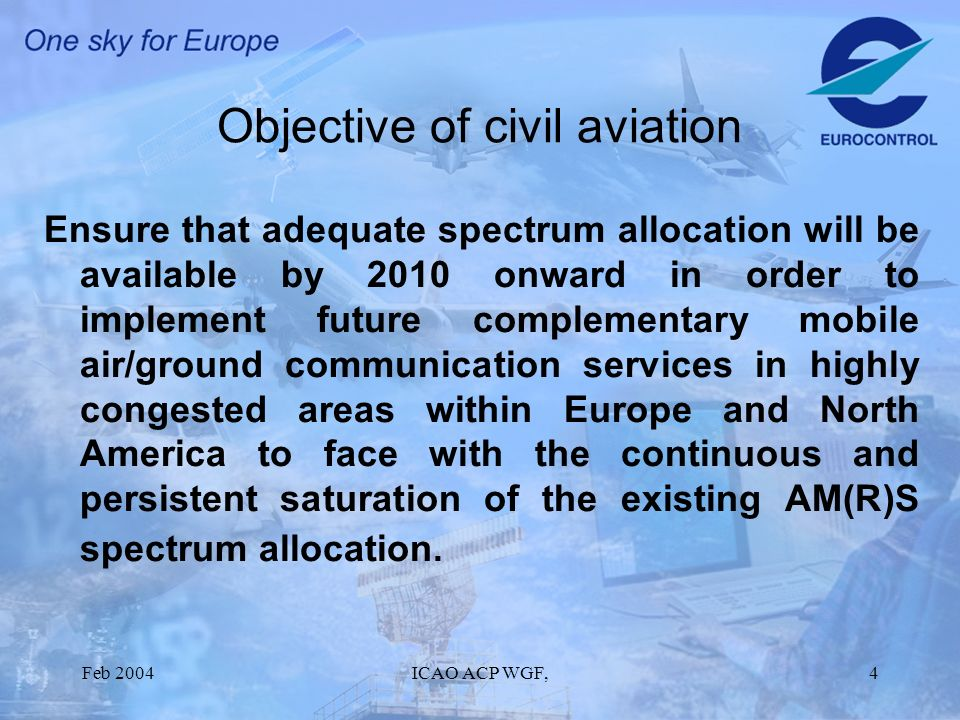 Feb 2004ICAO ACP WGF,4 Objective of civil aviation Ensure that adequate spectrum allocation will be available by 2010 onward in order to implement future complementary mobile air/ground communication services in highly congested areas within Europe and North America to face with the continuous and persistent saturation of the existing AM(R)S spectrum allocation.