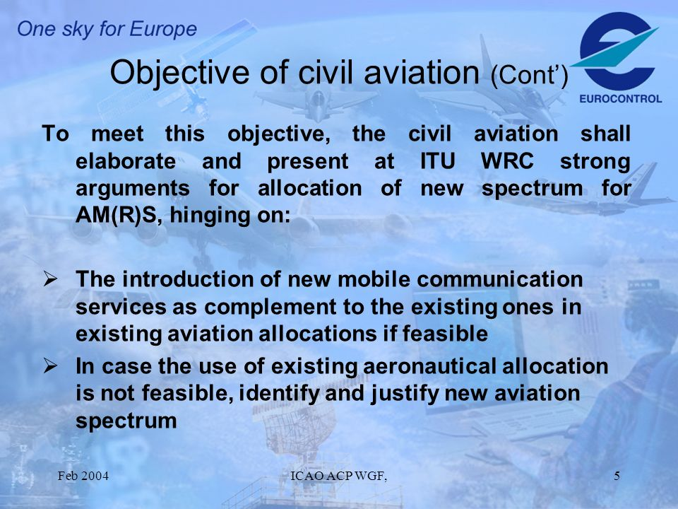 Feb 2004ICAO ACP WGF,5 Objective of civil aviation (Cont) To meet this objective, the civil aviation shall elaborate and present at ITU WRC strong arguments for allocation of new spectrum for AM(R)S, hinging on: The introduction of new mobile communication services as complement to the existing ones in existing aviation allocations if feasible In case the use of existing aeronautical allocation is not feasible, identify and justify new aviation spectrum
