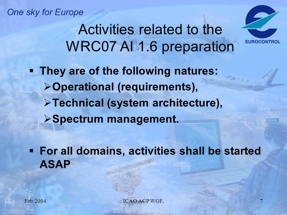 Feb 2004ICAO ACP WGF,7 Activities related to the WRC07 AI 1.6 preparation They are of the following natures: Operational (requirements), Technical (system architecture), Spectrum management.