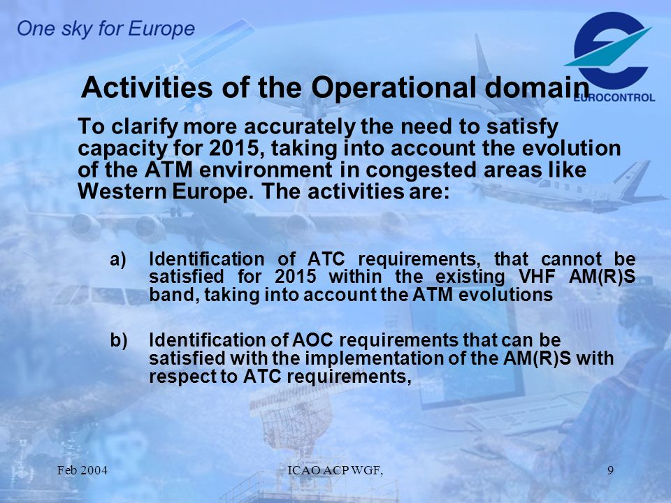 Feb 2004ICAO ACP WGF,9 Activities of the Operational domain To clarify more accurately the need to satisfy capacity for 2015, taking into account the evolution of the ATM environment in congested areas like Western Europe.