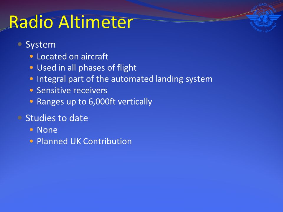 Radio Altimeter System Located on aircraft Used in all phases of flight Integral part of the automated landing system Sensitive receivers Ranges up to 6,000ft vertically Studies to date None Planned UK Contribution