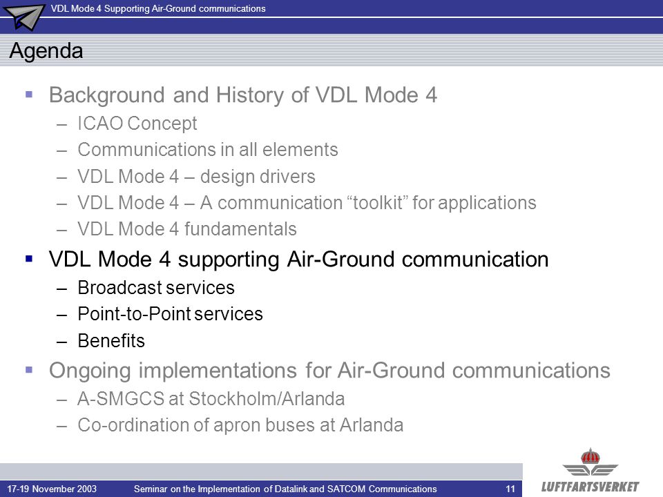 VDL Mode 4 Supporting Air-Ground communications 17-19 November 2003Seminar on the Implementation of Datalink and SATCOM Communications11 Agenda Background and History of VDL Mode 4 –ICAO Concept –Communications in all elements –VDL Mode 4 – design drivers –VDL Mode 4 – A communication toolkit for applications –VDL Mode 4 fundamentals VDL Mode 4 supporting Air-Ground communication –Broadcast services –Point-to-Point services –Benefits Ongoing implementations for Air-Ground communications –A-SMGCS at Stockholm/Arlanda –Co-ordination of apron buses at Arlanda