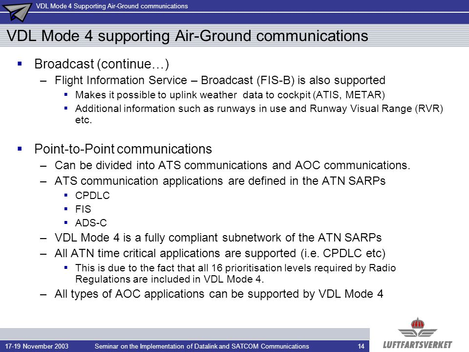 VDL Mode 4 Supporting Air-Ground communications 17-19 November 2003Seminar on the Implementation of Datalink and SATCOM Communications14 VDL Mode 4 supporting Air-Ground communications Broadcast (continue…) –Flight Information Service – Broadcast (FIS-B) is also supported Makes it possible to uplink weather data to cockpit (ATIS, METAR) Additional information such as runways in use and Runway Visual Range (RVR) etc.