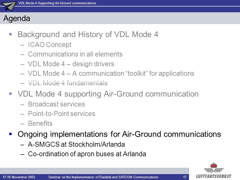 VDL Mode 4 Supporting Air-Ground communications 17-19 November 2003Seminar on the Implementation of Datalink and SATCOM Communications17 Agenda Background and History of VDL Mode 4 –ICAO Concept –Communications in all elements –VDL Mode 4 – design drivers –VDL Mode 4 – A communication toolkit for applications –VDL Mode 4 fundamentals VDL Mode 4 supporting Air-Ground communication –Broadcast services –Point-to-Point services –Benefits Ongoing implementations for Air-Ground communications –A-SMGCS at Stockholm/Arlanda –Co-ordination of apron buses at Arlanda