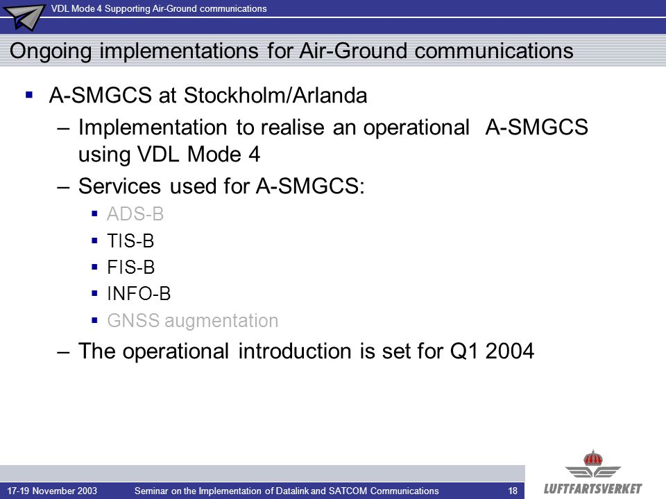 VDL Mode 4 Supporting Air-Ground communications 17-19 November 2003Seminar on the Implementation of Datalink and SATCOM Communications18 Ongoing implementations for Air-Ground communications A-SMGCS at Stockholm/Arlanda –Implementation to realise an operational A-SMGCS using VDL Mode 4 –Services used for A-SMGCS: ADS-B TIS-B FIS-B INFO-B GNSS augmentation –The operational introduction is set for Q1 2004