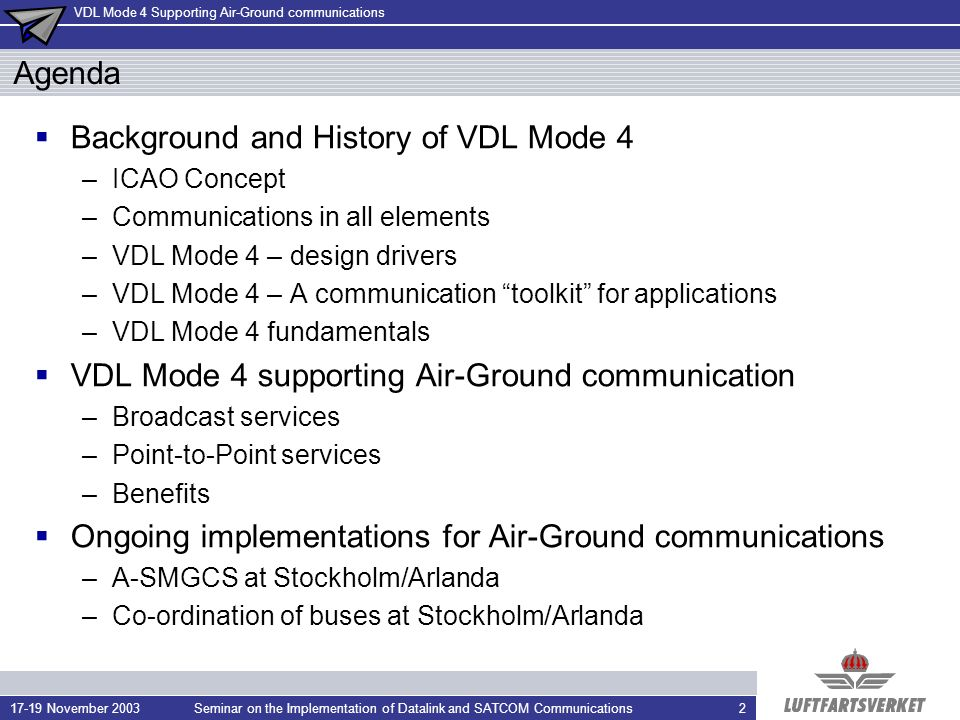 VDL Mode 4 Supporting Air-Ground communications 17-19 November 2003Seminar on the Implementation of Datalink and SATCOM Communications2 Agenda Background and History of VDL Mode 4 –ICAO Concept –Communications in all elements –VDL Mode 4 – design drivers –VDL Mode 4 – A communication toolkit for applications –VDL Mode 4 fundamentals VDL Mode 4 supporting Air-Ground communication –Broadcast services –Point-to-Point services –Benefits Ongoing implementations for Air-Ground communications –A-SMGCS at Stockholm/Arlanda –Co-ordination of buses at Stockholm/Arlanda