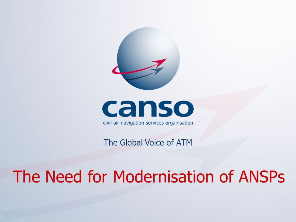 The global voice of ATM The Global Voice of ATM The Need for Modernisation of ANSPs