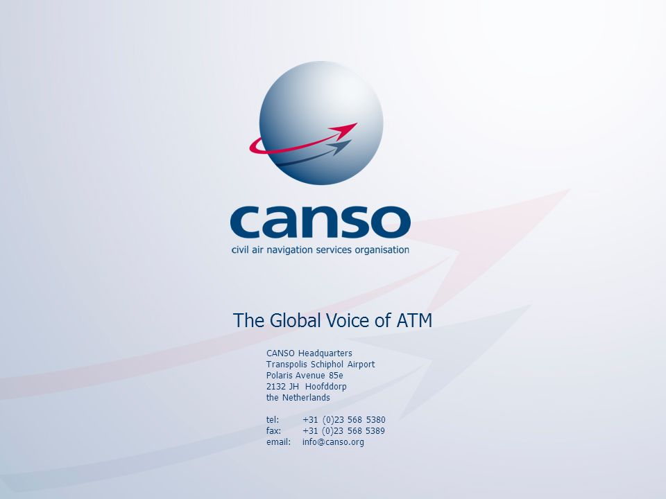 The global voice of ATM CANSO Headquarters Transpolis Schiphol Airport Polaris Avenue 85e 2132 JH Hoofddorp the Netherlands tel: +31 (0)23 568 5380 fax: +31 (0)23 568 5389 email: info@canso.org The Global Voice of ATM