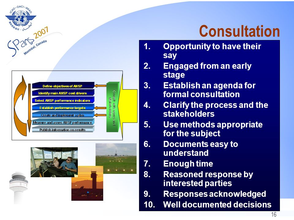 16 Consultation 1.Opportunity to have their say 2.Engaged from an early stage 3.Establish an agenda for formal consultation 4.Clarify the process and the stakeholders 5.Use methods appropriate for the subject 6.Documents easy to understand 7.Enough time 8.Reasoned response by interested parties 9.Responses acknowledged 10.Well documented decisions
