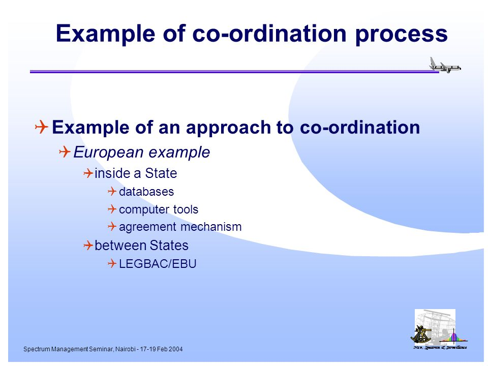 Nav, Spectrum & Surveillance Spectrum Management Seminar, Nairobi - 17-19 Feb 2004 Example of co-ordination process Example of an approach to co-ordination European example inside a State databases computer tools agreement mechanism between States LEGBAC/EBU