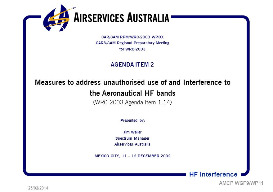 25/02/2014 AMCP WGF9/WP11 HF Interference CAR/SAM RPM/WRC-2003 WP/XX CARS/SAM Regional Preparatory Meeting for WRC-2003 AGENDA ITEM 2 Measures to address unauthorised use of and Interference to the Aeronautical HF bands (WRC-2003 Agenda Item 1.14) Presented by: Jim Weller Spectrum Manager Airservices Australia MEXICO CITY, 11 – 12 DECEMBER 2002
